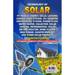Project Reports on Technology of Solar PV Panels, Energy, Cells, Lantern, Cooler, Light System, CFL Inverter, Photovoltaic System, Power Plant, Water Heater, Collector, Solar Cooling, Refrigeration, Solar Drying, Tractor, Home System, Dish Engine, Nanotechnology And Other Solar Products Manufacturing, Technology Handbooks on Technology of Solar PV Panels, Energy, Cells, Lantern, Cooler, Light System, CFL Inverter, Photovoltaic System, Power Plant, Water Heater, Collector, Solar Cooling, Refrigeration, Solar Drying, Tractor, Home System, Dish Engine, Nanotechnology And Other Solar Products Manufacturing