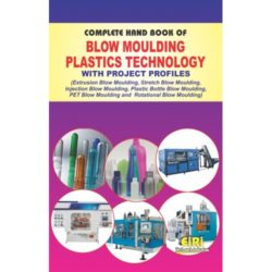 COMPLETE HAND BOOK OF BLOW MOULDING PLASTICS TECHNOLOGY WITH PROJECT  PROFILES (Extrusion Blow Moulding, Stretch Blow Moulding, Injection Blow