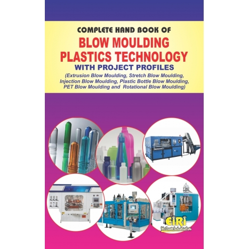 Project Reports on COMPLETE HAND BOOK OF BLOW MOULDING PLASTICS TECHNOLOGY WITH PROJECT PROFILES (Extrusion Blow Moulding, Stretch Blow Moulding, Injection Blow Moulding, Plastic Bottles Blow Moulding, PET Blow Moulding and Rotational Blow Moulding), Technology Handbooks on COMPLETE HAND BOOK OF BLOW MOULDING PLASTICS TECHNOLOGY WITH PROJECT PROFILES (Extrusion Blow Moulding, Stretch Blow Moulding, Injection Blow Moulding, Plastic Bottles Blow Moulding, PET Blow Moulding and Rotational Blow Moulding)