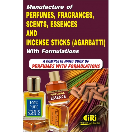 Manufacture of Perfumes, Fragrance, Scents, Essences and Incense Sticks  (Agarbatti) with Formulations (A Complete Book on Perfumes with  Formulations)