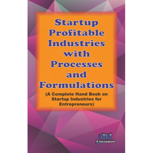 Project Reports on Startup Profitable Industries With Processes And Formulations (A Complete Hand Book On Startup Industries For Entrepreneurs), Technology Handbooks on Startup Profitable Industries With Processes And Formulations (A Complete Hand Book On Startup Industries For Entrepreneurs)